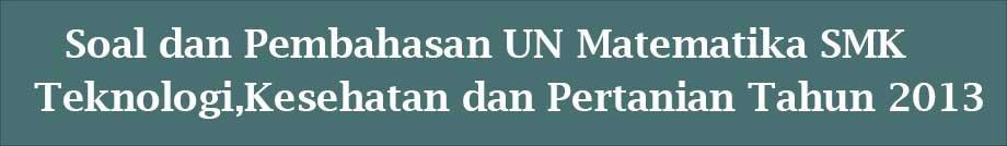 soal-UN-Matematika-SMK-Teknologi-Kesehatan-dan-Pertanian-Tahun-2013